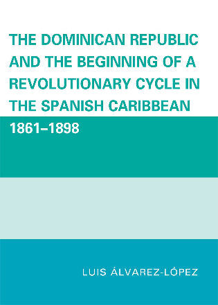 Cover image for the book The Dominican Republic and the Beginning of a Revolutionary Cycle in the Spanish Caribbean: 1861-1898