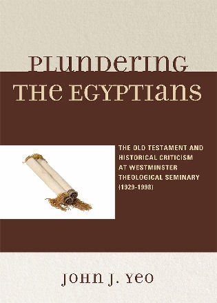 Cover image for the book Plundering the Egyptians: The Old Testament and Historical Criticism at Westminster Theological Seminary (1929-1998)