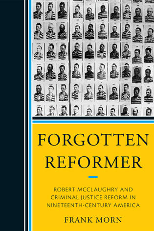 Cover image for the book Forgotten Reformer: Robert McClaughry and Criminal Justice Reform in Nineteenth-Century America