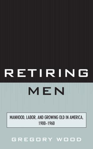 Cover image for the book Retiring Men: Manhood, Labor, and Growing Old in America, 1900-1960