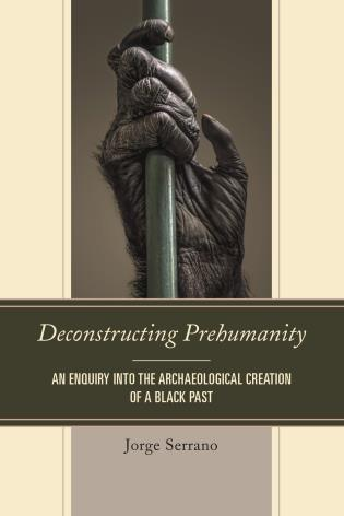 Cover image for the book Deconstructing Prehumanity: An Enquiry into the Archaeological Creation of a Black Past
