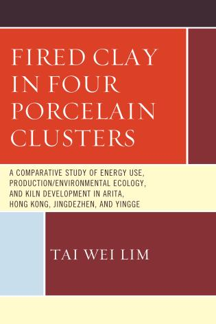 Cover image for the book Fired Clay in Four Porcelain Clusters: A Comparative Study of Energy Use, Production/Environmental Ecology, and Kiln Development in Arita, Hong Kong, Jingdezhen, and Yingge