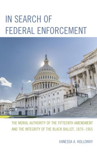 Cover image for the book In Search of Federal Enforcement: The Moral Authority of the Fifteenth Amendment and the Integrity of the Black Ballot, 1870–1965