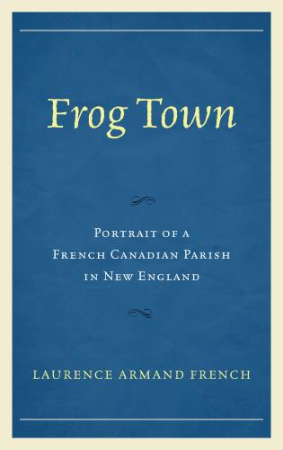 Cover image for the book Frog Town: Portrait of a French Canadian Parish in New England