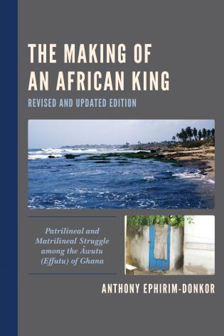 Cover image for the book The Making of an African King: Patrilineal and Matrilineal Struggle among the Awutu (Effutu) of Ghana, Revised and Updated
