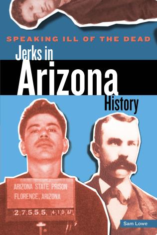 Cover image for the book Speaking Ill of the Dead: Jerks in Arizona History, First Edition