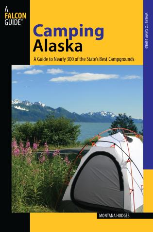 Cover image for the book Camping Alaska: A Guide To Nearly 300 Of The State's Best Campgrounds, First Edition