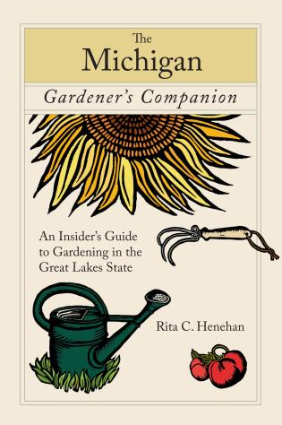 Cover image for the book Michigan Gardener's Companion: An Insider's Guide To Gardening In The Great Lakes State, First Edition