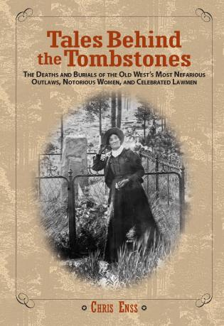 Cover image for the book Tales Behind the Tombstones: The Deaths and Burials of the Old West's Most Nefarious Outlaws, Notorious Women, and Celebrated Lawmen, First Edition