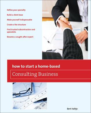 Cover image for the book How to Start a Home-Based Consulting Business: *Define Your Specialty *Build A Client Base *Make Yourself Indispensable *Create A Fee Structure *Find Trusted Subcontractors And Specialists *Become A Sought-After Expert