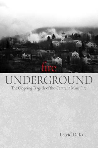 Cover image for the book Fire Underground: The Ongoing Tragedy Of The Centralia Mine Fire