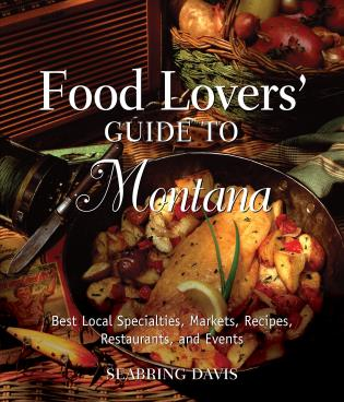 Cover image for the book Food Lovers' Guide to® Montana: Best Local Specialties, Markets, Recipes, Restaurants, And Events, First Edition