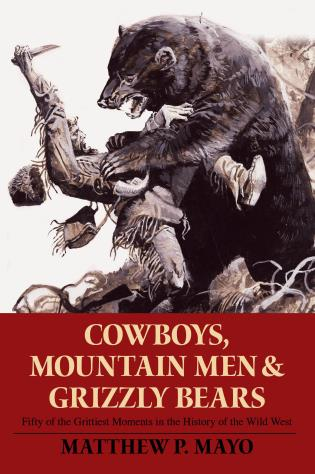 Cover image for the book Cowboys, Mountain Men, and Grizzly Bears: Fifty Of The Grittiest Moments In The History Of The Wild West, First Edition
