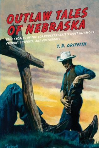 Cover image for the book Outlaw Tales of Nebraska: True Stories Of The Cornhusker State's Most Infamous Crooks, Culprits, And Cutthroats, First Edition