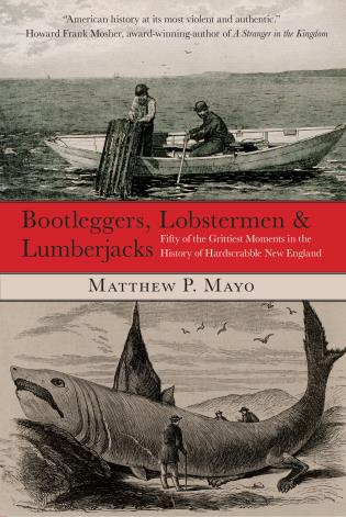 Cover image for the book Bootleggers, Lobstermen & Lumberjacks: Fifty Of The Grittiest Moments In The History Of Hardscrabble New England, First Edition
