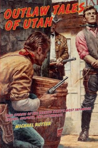 Cover image for the book Outlaw Tales of Utah: True Stories Of The Beehive State's Most Infamous Crooks, Culprits, And Cutthroats, Second Edition