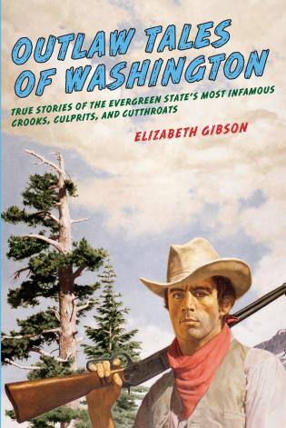 Cover image for the book Outlaw Tales of Washington: True Stories Of The Evergreen State's Most Infamous Crooks, Culprits, And Cutthroats, Second Edition