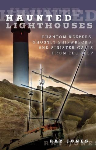 Cover image for the book Haunted Lighthouses: Phantom Keepers, Ghostly Shipwrecks, and Sinister Calls From the Deep, First Edition