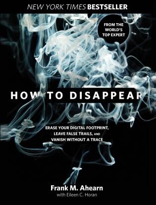 Cover image for the book How to Disappear: Erase Your Digital Footprint, Leave False Trails, and Vanish without a Trace, First Edition