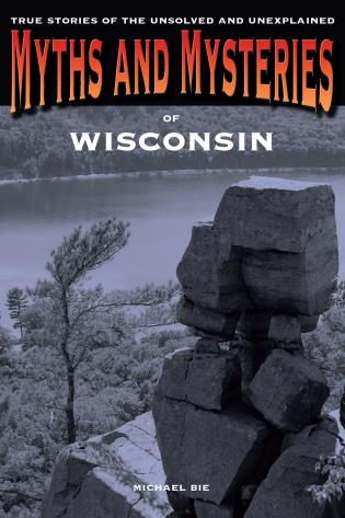 Cover image for the book Myths and Mysteries of Wisconsin: True Stories Of The Unsolved And Unexplained, First Edition