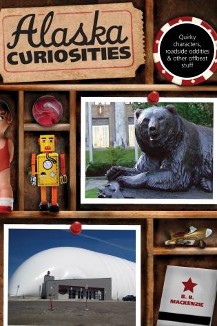 Cover image for the book Alaska Curiosities: Quirky Characters, Roadside Oddities & Other Offbeat Stuff, First Edition