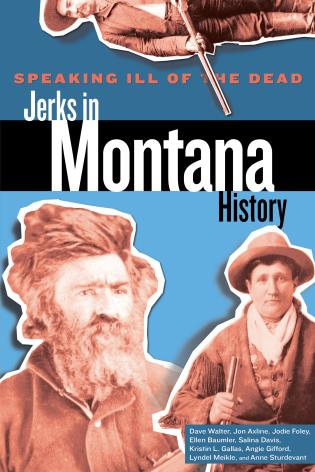 Cover image for the book Speaking Ill of the Dead: Jerks in Montana History, Second Edition