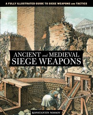 Cover image for the book Ancient and Medieval Siege Weapons: A Fully Illustrated Guide To Siege Weapons And Tactics