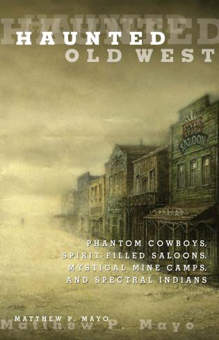 Cover image for the book Haunted Old West: Phantom Cowboys, Spirit-Filled Saloons, Mystical Mine Camps, and Spectral Indians, First Edition