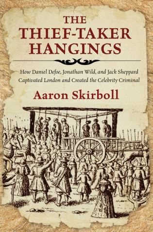 Cover image for the book The Thief-Taker Hangings: How Daniel Defoe, Jonathan Wild, and Jack Sheppard Captivated London and Created the Celebrity Criminal