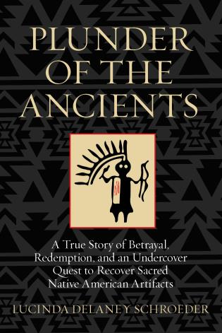 Cover image for the book Plunder of the Ancients: A True Story of Betrayal, Redemption, and an Undercover Quest to Recover Sacred Native American Artifacts, 1st Edition