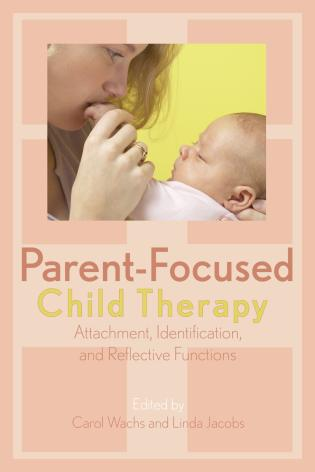 Cover image for the book Parent-Focused Child Therapy: Attachment, Identification, and Reflective Function
