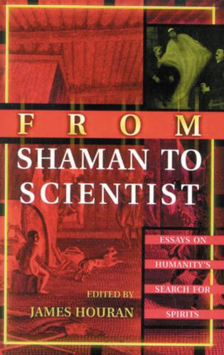Cover image for the book From Shaman to Scientist: Essays on Humanity's Search for Spirits