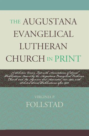 Cover image for the book The Augustana Evangelical Lutheran Church in Print: A Selective Union List with Annotations of Serial Publications Issued by the Augustana Evangelical Lutheran Church and its Agencies and Associates, 1855-1962, with Selected Serial Publications after 1962