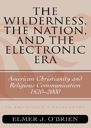 Cover image for the book The Wilderness, the Nation, and the Electronic Era: American Christianity and Religious Communication, 1620-2000: An Annotated Bibliography