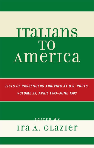 Cover image for the book Italians to America: April 1903 - June 1903: Lists of Passengers Arriving at U.S. Ports, Volume 23