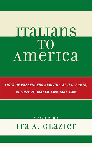 Cover image for the book Italians to America, March 1904 - May 1904: Lists of Passengers Arriving at U.S. Ports, Volume 26