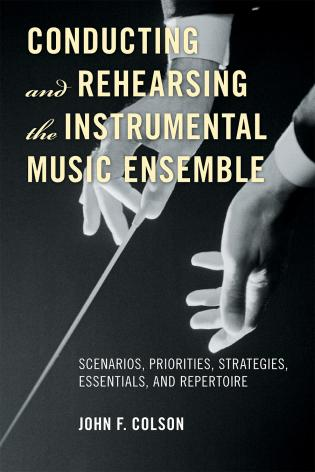Cover image for the book Conducting and Rehearsing the Instrumental Music Ensemble: Scenarios, Priorities, Strategies, Essentials, and Repertoire