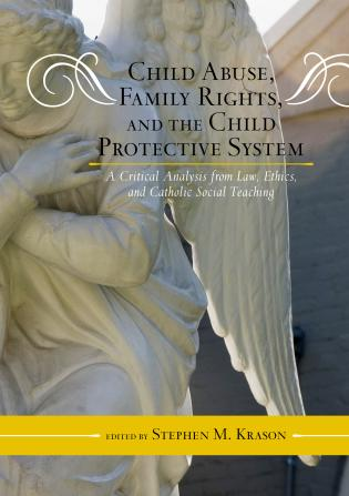 Cover image for the book Child Abuse, Family Rights, and the Child Protective System: A Critical Analysis from Law, Ethics, and Catholic Social Teaching