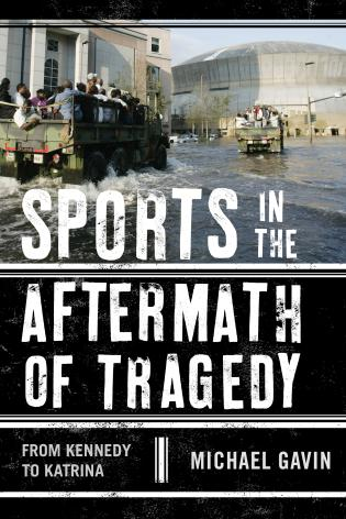 Cover image for the book Sports in the Aftermath of Tragedy: From Kennedy to Katrina