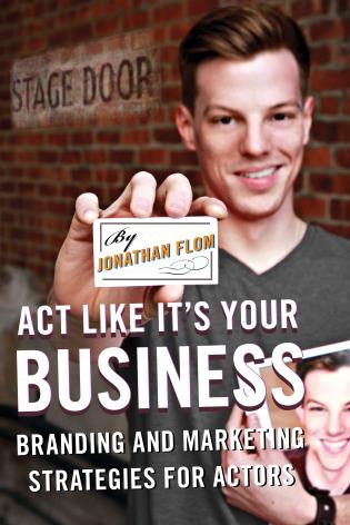 Cover image for the book Act Like It's Your Business: Branding and Marketing Strategies for Actors