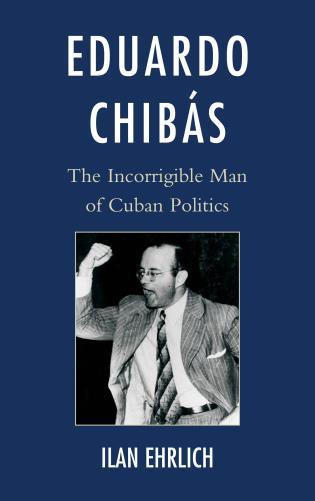 Cover image for the book Eduardo Chibás: The Incorrigible Man of Cuban Politics