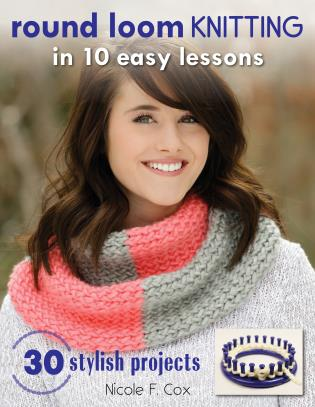 Cover image for the book Round Loom Knitting in 10 Easy Lessons: 30 Stylish Projects
