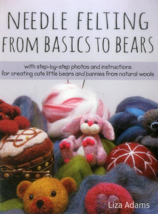 Cover image for the book Needle Felting From Basics to Bears: With Step-by-Step Photos and Instructions for Creating Cute Little Bears and Bunnies from Natural Wools
