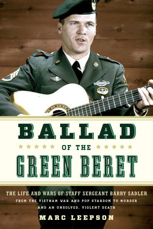 Cover image for the book Ballad of the Green Beret: The Life and Wars of Staff Sergeant Barry Sadler from the Vietnam War and Pop Stardom to Murder and an Unsolved, Violent Death