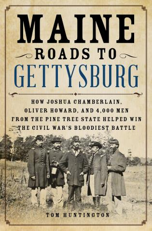 Cover image for the book Maine Roads to Gettysburg: How Joshua Chamberlain, Oliver Howard, and 4,000 Men from the Pine Tree State Helped Win the Civil War's Bloodiest Battle
