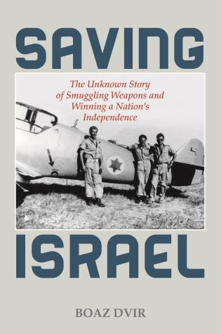 Cover image for the book Saving Israel: The Unknown Story of Smuggling Weapons and Winning a Nation's Independence