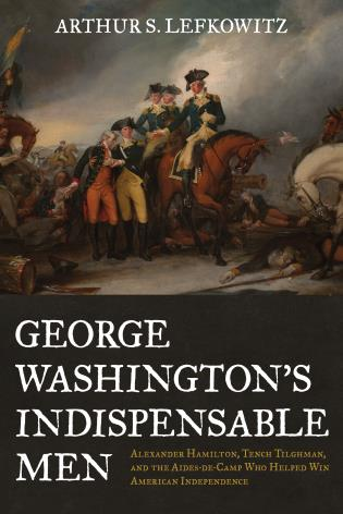 Cover image for the book George Washington's Indispensable Men: Alexander Hamilton, Tench Tilghman, and the Aides-de-Camp Who Helped Win American Independence