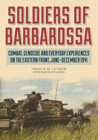 Cover image for the book Soldiers of Barbarossa: Combat, Genocide, and Everyday Experiences on the Eastern Front, June–December 1941