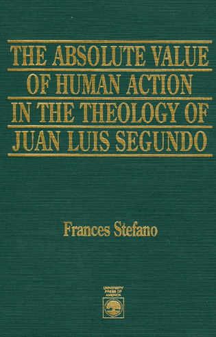 Cover image for the book The Absolute Value of Human Action in the Theology of Juan Luis Segundo