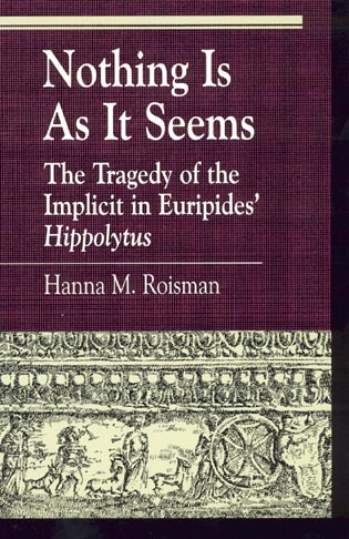 Cover image for the book Nothing Is as It Seems: The Tragedy of the Implicit in Euripides' Hippolytus